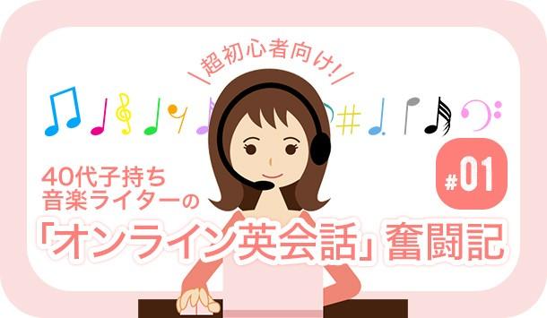 超初心者向け! 40代子持ち音楽ライターの「オンライン英会話」奮闘記 #01