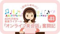 超初心者向け! 40代子持ち音楽ライターの「オンライン英会話」奮闘記 #03